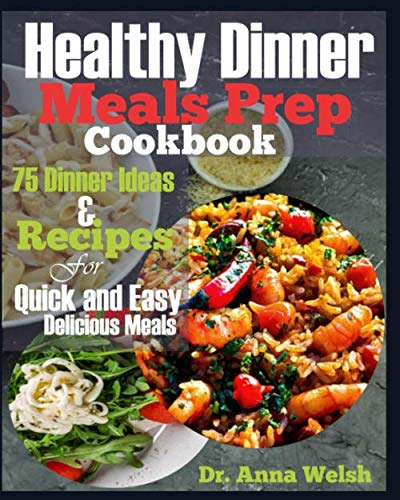 Healthy Dinner Meals Prep Cookbook: 75 Dinner Ideas and Recipes for Quick and Easy Delicious Meals