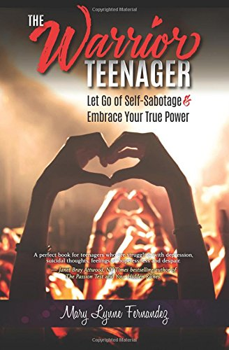 The Warrior Teenager: Let Go of Self-Sabotage & Embrace Your True Power by Mary Lynne Fernandez