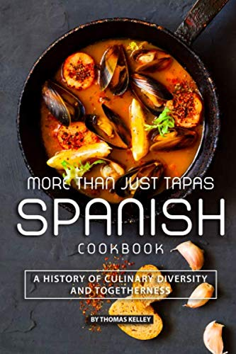 More than Just Tapas Spanish Cookbook: A History of Culinary Diversity and Togetherness by Thomas Kelly
