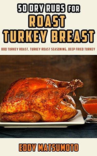 50 Dry Rubs for Roast Turkey Breast: BBQ Turkey Roast, Turkey Roast Seasoning, Deep Fried Turkey ()