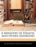 A Ministry of Health, and Other Addresses, Benjamin Ward Richardson, 1142617890