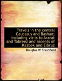 img - for Travels in the central Caucasus and Bashan; including visits to Ararat and Tabreez and ascents of Kazbek and Elbruz book / textbook / text book