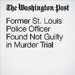 Former St. Louis Police Officer Found Not Guilty in Murder Trial | Mark Berman,Wesley Lowery