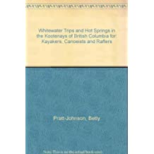 Whitewater Trips and Hot Springs in the Kootenays of British Columbia for: Kayakers, Canoeists and Rafters First edition by Pratt-Johnson, Betty (1989) Paperback