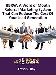 BBRW: A Word of Mouth Referral Marketing System That Can Reduce The Cost Of Your Lead Generation