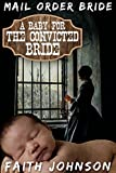 Mail Order Bride: A Baby for the Convicted Bride: Clean and Wholesome Western Historical Romance (Frontier Babies and Brides Series Book 5)