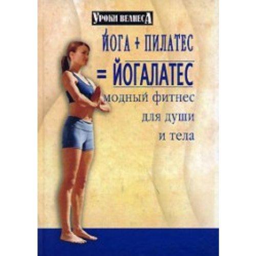 Yoga + pilates=yogalates. Modnyy fitnes dlya dushi i tela ...