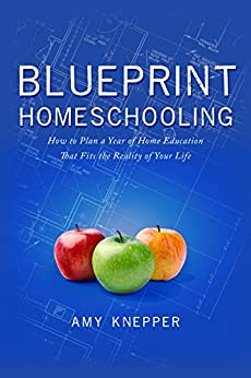 Blueprint Homeschooling: How to Plan a Year of Home Education That Fits the Reality of Your Life by [Knepper, Amy]