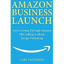 Amazon Business Launch: Earn a Living Through Amazon FBA Selling  & eBook Recipe Publishing