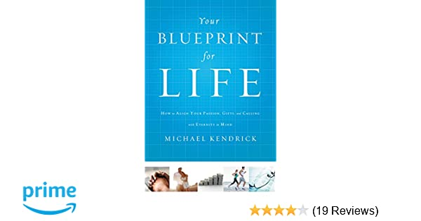 Your blueprint for life how to align your passion gifts and your blueprint for life how to align your passion gifts and calling with eternity in mind michael kendrick 9781400206605 amazon books malvernweather