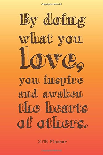 Download 2018 Planner By Doing What You Love, You Inspire And Awaken The Hearts Of Others.: Teacher Planner Weekly - 2018 Daily/Weekly/Monthly Engagement ... Publishing (Planner For Teachers) (Volume 1) pdf epub
