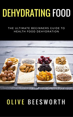 Dehydrating Food: The Ultimate Beginners Guide to Health Food Dehydration by Olive Beesworth