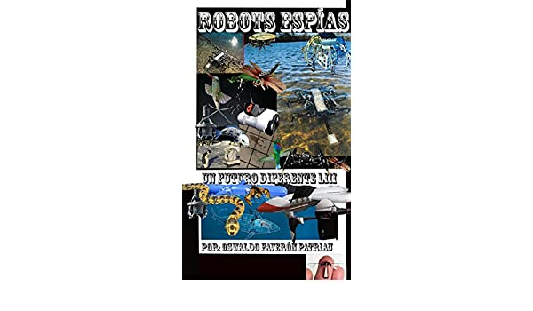 Robots Espías: Una nueva era con nuevas formas de espionaje (Un Futuro Diferente nº 53) (Spanish Edition), Oswaldo Enrique Faverón Patriau, eBook - Amazon. ...
