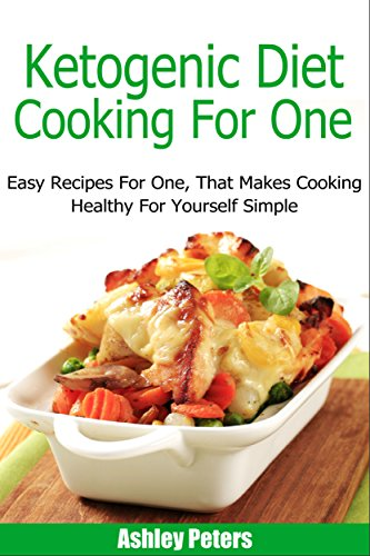 Ketogenic Diet Cooking For One: Easy Recipes For One, That Makes Cooking Healthy For Yourself Simple (Healthy Cooking for One, Ketogenic Diet Recipes) by Ashley Peters