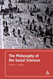 The Philosophy of the Social Sciences : An Introduction, Bishop, Robert, 0826489524