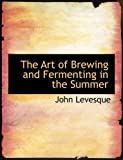 The Art of Brewing and Fermenting in the Summer, John Levesque, 0554940973