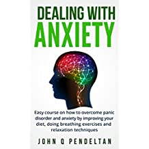 Dealing with anxiety: Easy course on how to overcome panic disorder and anxiety by improving your diet, doing breathing exercises and relaxation techniques