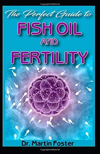 The Perfect Guide To Fish Oil and Fertility: All you need to know about fertility and infertility in male and female and how fish oil is the most potent remedy for infertility!