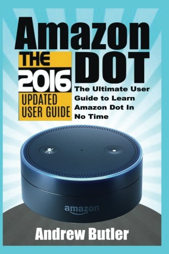 Amazon Echo: Dot:The Ultimate User Guide to Learn Amazon Dot In No Time (Amazon Echo 2016,user manual,web services,by amazon,Free books,Free ... Prime, smart devices, internet) (Volume 5)