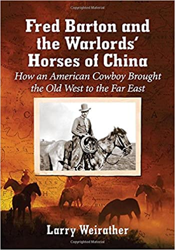 Fred Barton and the Warlords' Horses of China: How an American Cowboy Brought the Old West to the Far East