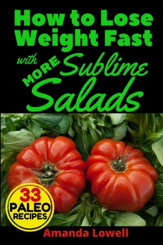 Download How to Lose Weight Fast with More Sublime Salads: 33 Paleo Recipes (Amanda Lowell's Paleo Recipes for Weight Loss) (Volume 6) pdf