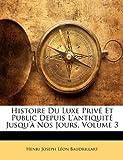 Histoire du Luxe Privé et Public Depuis L'Antiquité Jusqu'À Nos Jours, Henri Joseph Lon Baudrillart and Henri Joseph Leon Baudrillart, 1147820694