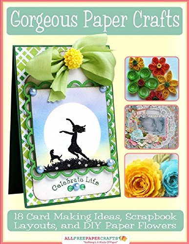 - Gorgeous Paper Crafts: 18 Card Making Ideas, Scrapbook Layouts, and DIY Paper Flowers