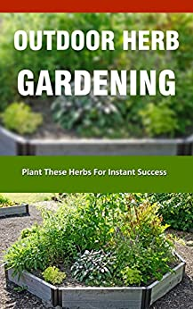 Download for free Outdoor Herb Gardening: Plant These Herbs for Instant Success
