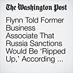 Flynn Told Former Business Associate That Russia Sanctions Would Be 'Ripped Up,' According to Congressional Witness   Tom Hamburger