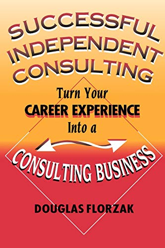 Successful Independent Consulting: Turn Your Career Experience into a Consulting Business