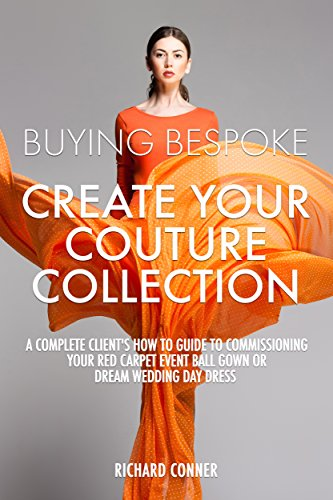 Buying Bespoke - Create Your Couture Collection: A Complete Client's How To Guide To Commissioning Your Red Carpet Event Ball Gown or Dream Wedding Day Dress. ()