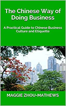 The Chinese Way of Doing Business: A Practical Guide to Chinese Business Culture and Etiquette by [Zhou-Mathews, Maggie]