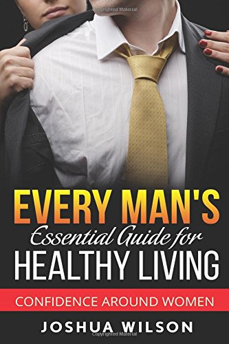 Every Man's Essential Guide for Healthy Living: Confidence Around Women (Be Healthy, Be Confident, Achieve Personal Growth) (Volume 2) PDF