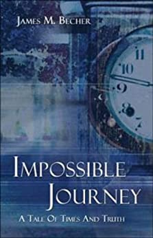 Impossible Journey: A Tale of Times and Truth by [Becher, James M.]