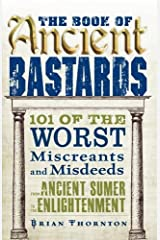 The Book of Ancient Bastards: 101 of the Worst Miscreants and Misdeeds from Ancient Sumer to the Enlightenment Paperback