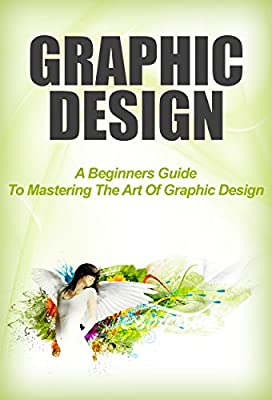 Graphic Design: A Beginners Guide To Mastering The Art Of Graphic Design (graphic, design, graphic design)