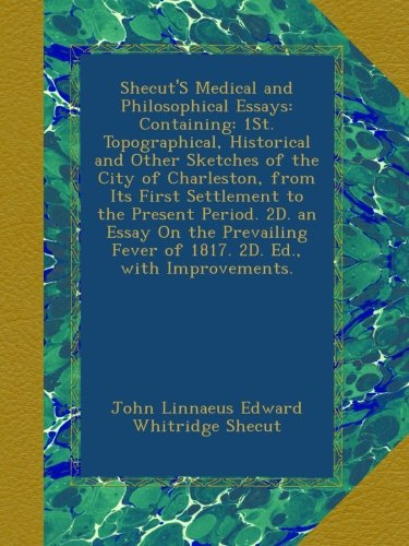 Download Shecut'S Medical and Philosophical Essays: Containing: 1St. Topographical, Historical and Other Sketches of the City of Charleston, from Its First ... Fever of 1817. 2D. Ed., with Improvements. ebook