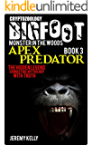 True Bigfoot Horror: The Apex Predator - Monster in the Woods: Book 3: Cryptozoology: Bigfoot Exists - Why is He Hiding? True Encounters of Sasquatch and Other Encounters of Bigfoot:
