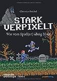 STARK VERPIXELT: Was vom Spiel(en) übrig blieb (Computerarchäologie, Band 2)
