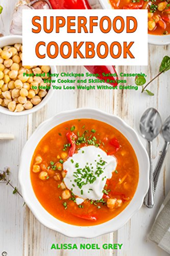 Superfood Cookbook: Fast and Easy Chickpea Soup, Salad, Casserole, Slow Cooker and Skillet Recipes to Help You Lose Weight Without Dieting: Healthy Cooking for Weight Loss (High Protein Meals Book 1) by Alissa Noel Grey