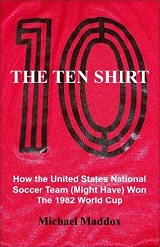 ab333c699 The Ten Shirt  How The United States National Soccer Team (Might Have) Won  The 1982 World Cup  Michael Maddox  9780578020341  Amazon.com  Books