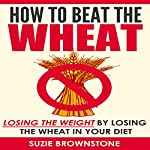 How to Beat the Wheat: Losing the Weight by Losing the Wheat in Your Diet | Suzie Brownstone