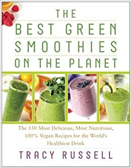 The Best Green Smoothies On The Planet The 150 Most Delicious Most Nutritious 100 Vegan Recipes For The World S Healthiest Drink Tracy Russell