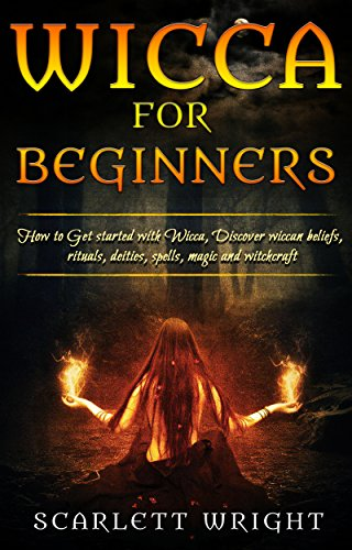 Wicca For Beginners: How To Get started With Wicca, Discover Wiccan Beliefs, Rituals, Deities, Spells, Magic and Witchcraft