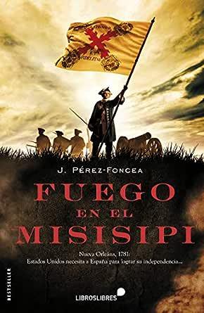 FUEGO EN EL MISISIPI: 1781: ESTADOS UNIDOS NECESITA A ESPAÑA PARA LOGRAR SU INDEPENDENCIA... eBook: PÉREZ-FONCEA, JUAN: Amazon.es: Tienda Kindle