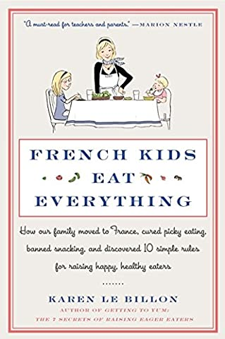 French Kids Eat Everything: How Our Family Moved to France, Cured Picky Eating, Banned Snacking, and Discovered 10 Simple Rules for Raising Happy, Healthy - Kids And Family