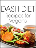 DASH Diet Recipes for Vegans: Breakfast, Lunch, Dinner, Appetizers and Desserts (DASH Diet Cookbook Book 3)
