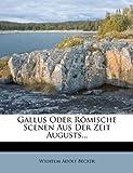 Gallus Oder Römische Scenen Aus der Zeit Augusts..., Wilhelm Adolf Becker, 1272083438