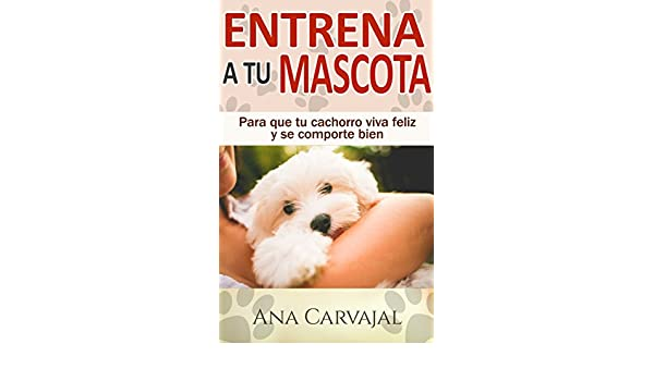 Entrena a tu Mascota: Para que tu cachorro viva feliz y se comporte bien (Spanish Edition) - Kindle edition by Ana Carvajal. Crafts, Hobbies & Home Kindle ...