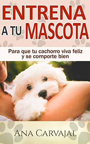 Entrena a tu Mascota: Para que tu cachorro viva feliz y se comporte bien (